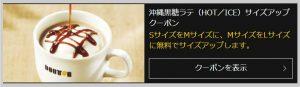 2020年1月時点では、沖縄黒糖ラテ(HOT/ICE)サイズアップクーポンが配布されており、SサイズをMサイズに、MサイズをLサイズに無料でサイズアップします。